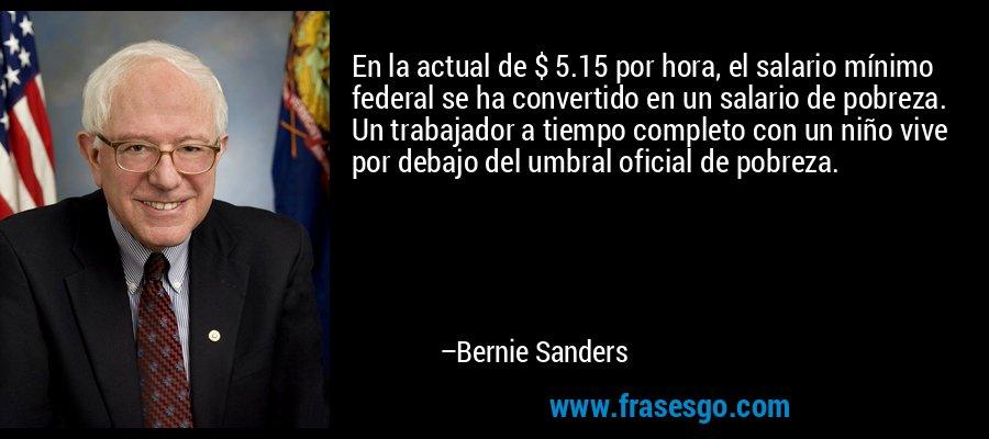En la actual de $ 5.15 por hora, el salario mínimo federal se ha convertido en un salario de pobreza. Un trabajador a tiempo completo con un niño vive por debajo del umbral oficial de pobreza. – Bernie Sanders