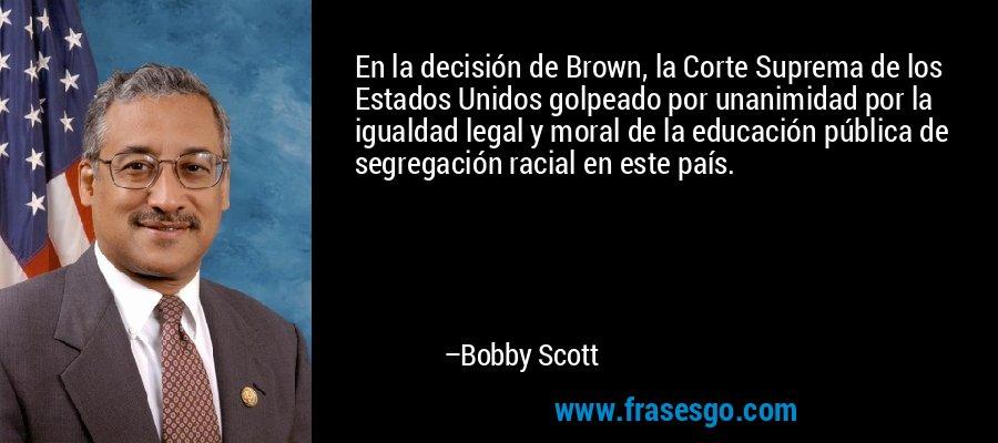 En la decisión de Brown, la Corte Suprema de los Estados Unidos golpeado por unanimidad por la igualdad legal y moral de la educación pública de segregación racial en este país. – Bobby Scott