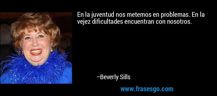 En la juventud nos metemos en problemas. En la vejez dificultades encuentran con nosotros. – Beverly Sills