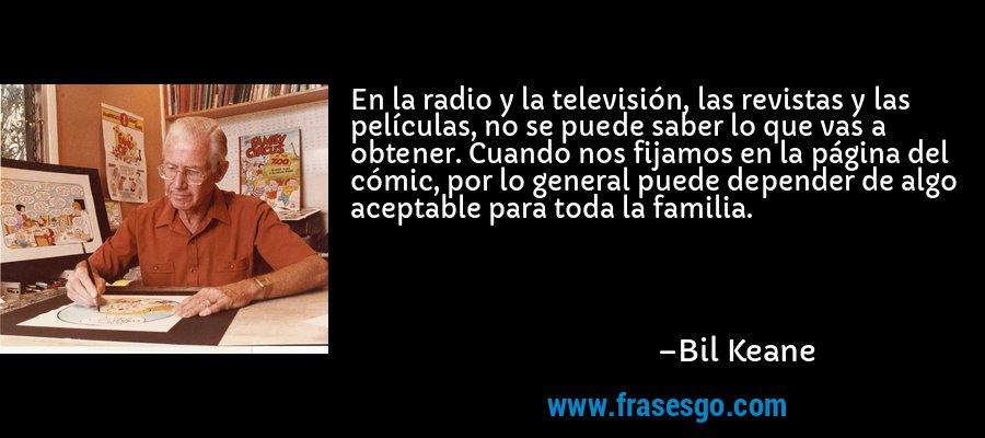 En la radio y la televisión, las revistas y las películas, no se puede saber lo que vas a obtener. Cuando nos fijamos en la página del cómic, por lo general puede depender de algo aceptable para toda la familia. – Bil Keane