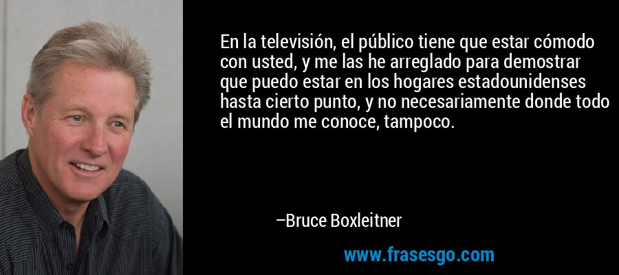 En la televisión, el público tiene que estar cómodo con usted, y me las he arreglado para demostrar que puedo estar en los hogares estadounidenses hasta cierto punto, y no necesariamente donde todo el mundo me conoce, tampoco. – Bruce Boxleitner