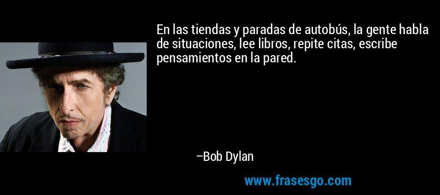 En las tiendas y paradas de autobús, la gente habla de situaciones, lee libros, repite citas, escribe pensamientos en la pared. – Bob Dylan