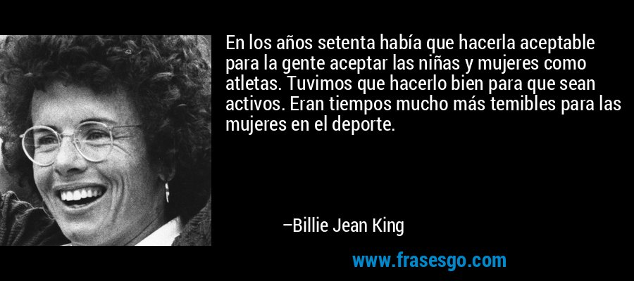 En los años setenta había que hacerla aceptable para la gente aceptar las niñas y mujeres como atletas. Tuvimos que hacerlo bien para que sean activos. Eran tiempos mucho más temibles para las mujeres en el deporte. – Billie Jean King