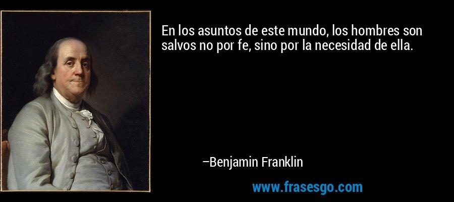 En los asuntos de este mundo, los hombres son salvos no por fe, sino por la necesidad de ella. – Benjamin Franklin