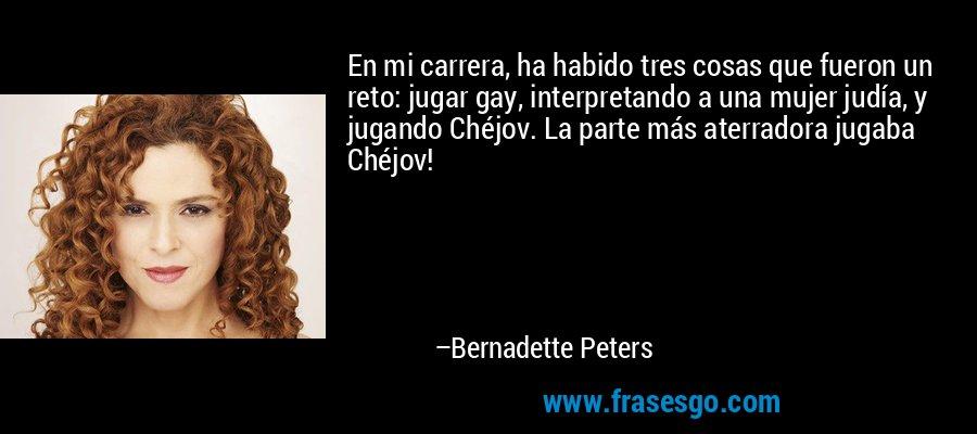 En mi carrera, ha habido tres cosas que fueron un reto: jugar gay, interpretando a una mujer judía, y jugando Chéjov. La parte más aterradora jugaba Chéjov! – Bernadette Peters