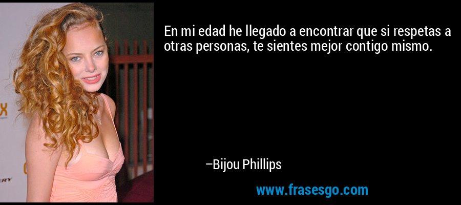 En mi edad he llegado a encontrar que si respetas a otras personas, te sientes mejor contigo mismo. – Bijou Phillips
