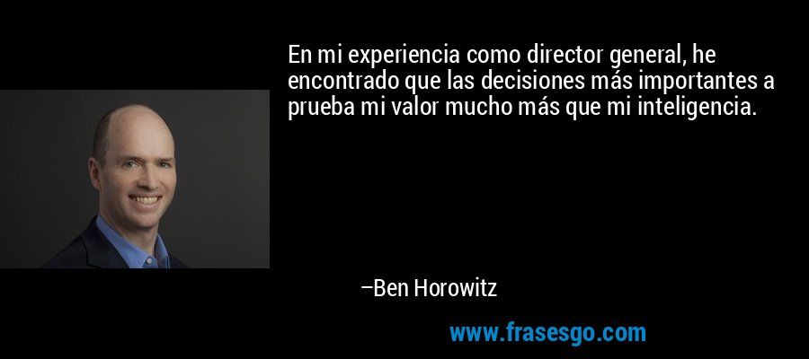 En mi experiencia como director general, he encontrado que las decisiones más importantes a prueba mi valor mucho más que mi inteligencia. – Ben Horowitz