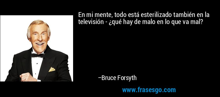 En mi mente, todo está esterilizado también en la televisión - ¿qué hay de malo en lo que va mal? – Bruce Forsyth
