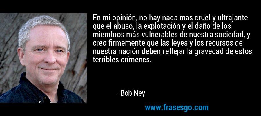 En mi opinión, no hay nada más cruel y ultrajante que el abuso, la explotación y el daño de los miembros más vulnerables de nuestra sociedad, y creo firmemente que las leyes y los recursos de nuestra nación deben reflejar la gravedad de estos terribles crímenes. – Bob Ney