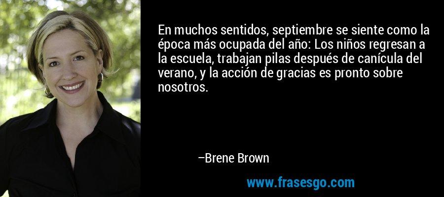 En muchos sentidos, septiembre se siente como la época más ocupada del año: Los niños regresan a la escuela, trabajan pilas después de canícula del verano, y la acción de gracias es pronto sobre nosotros. – Brene Brown