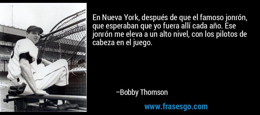 En Nueva York, después de que el famoso jonrón, que esperaban que yo fuera allí cada año. Ese jonrón me eleva a un alto nivel, con los pilotos de cabeza en el juego. – Bobby Thomson