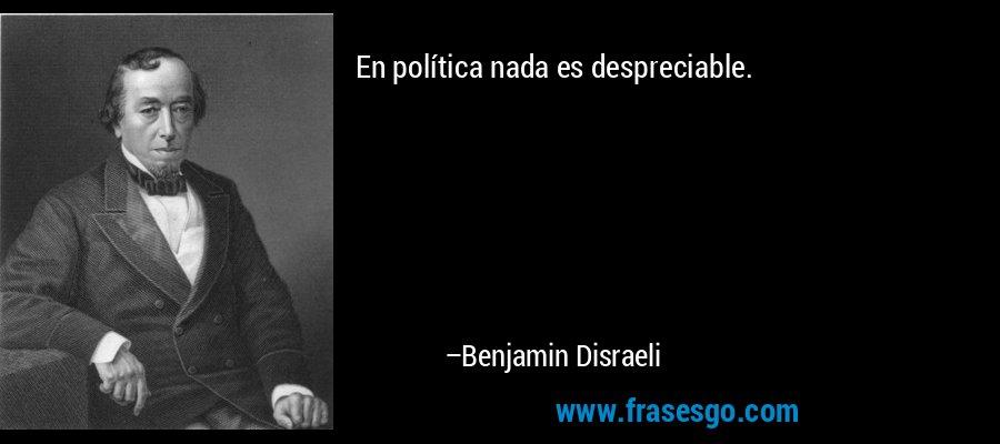 En política nada es despreciable. – Benjamin Disraeli