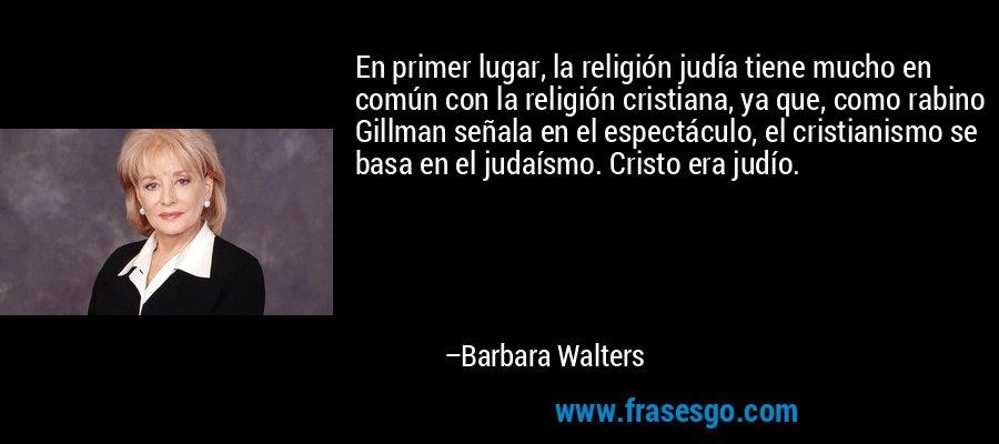En primer lugar, la religión judía tiene mucho en común con la religión cristiana, ya que, como rabino Gillman señala en el espectáculo, el cristianismo se basa en el judaísmo. Cristo era judío. – Barbara Walters