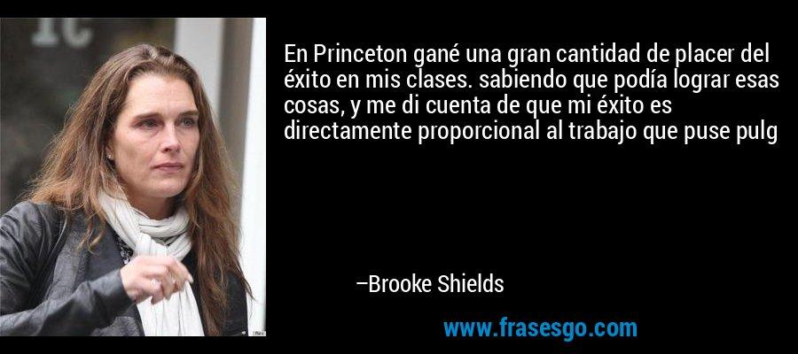 En Princeton gané una gran cantidad de placer del éxito en mis clases. sabiendo que podía lograr esas cosas, y me di cuenta de que mi éxito es directamente proporcional al trabajo que puse pulg – Brooke Shields