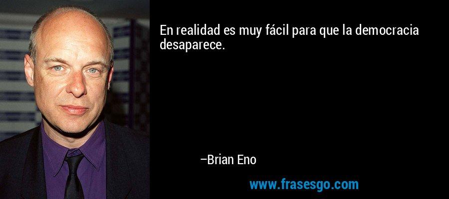 En realidad es muy fácil para que la democracia desaparece. – Brian Eno