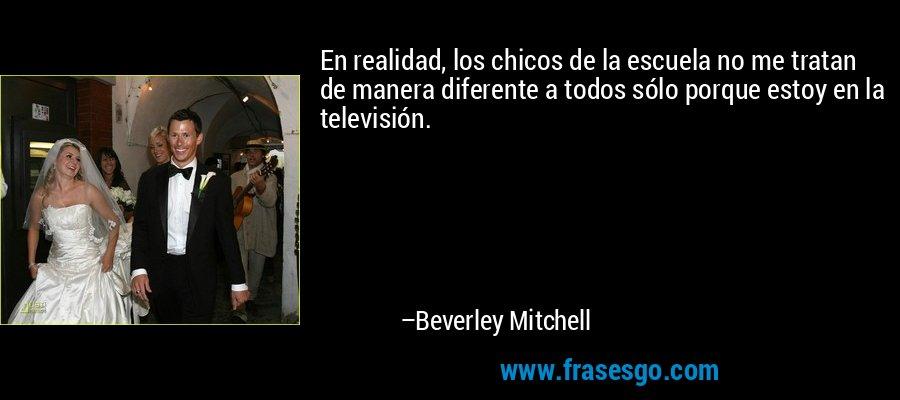 En realidad, los chicos de la escuela no me tratan de manera diferente a todos sólo porque estoy en la televisión. – Beverley Mitchell