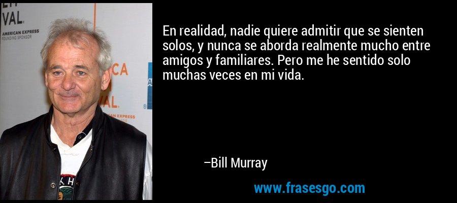 En realidad, nadie quiere admitir que se sienten solos, y nunca se aborda realmente mucho entre amigos y familiares. Pero me he sentido solo muchas veces en mi vida. – Bill Murray
