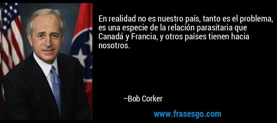 En realidad no es nuestro país, tanto es el problema, es una especie de la relación parasitaria que Canadá y Francia, y otros países tienen hacia nosotros. – Bob Corker