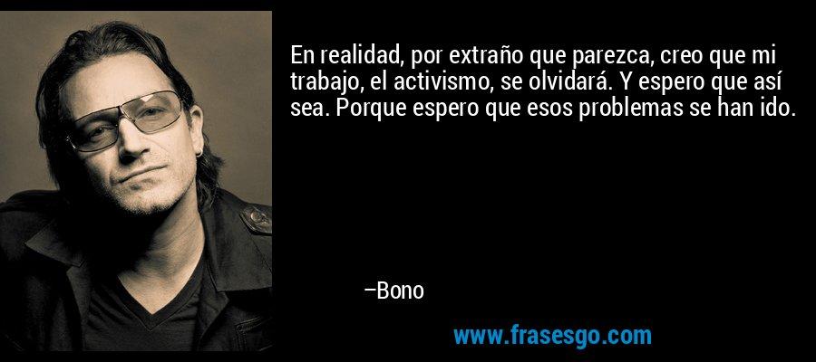 En realidad, por extraño que parezca, creo que mi trabajo, el activismo, se olvidará. Y espero que así sea. Porque espero que esos problemas se han ido. – Bono