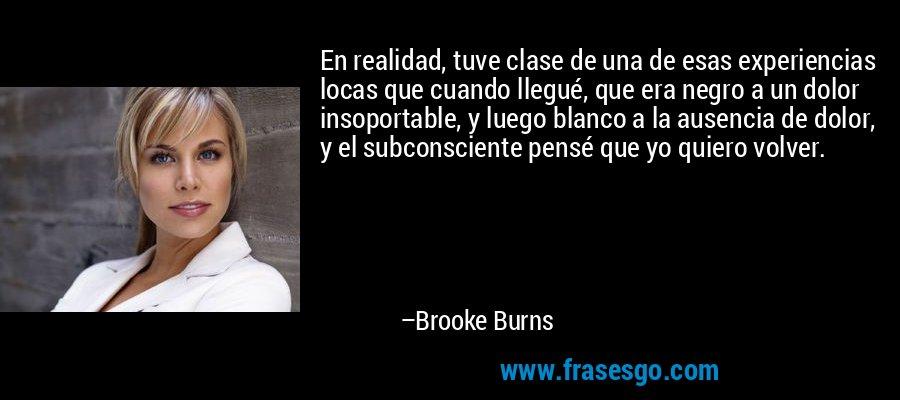 En realidad, tuve clase de una de esas experiencias locas que cuando llegué, que era negro a un dolor insoportable, y luego blanco a la ausencia de dolor, y el subconsciente pensé que yo quiero volver. – Brooke Burns