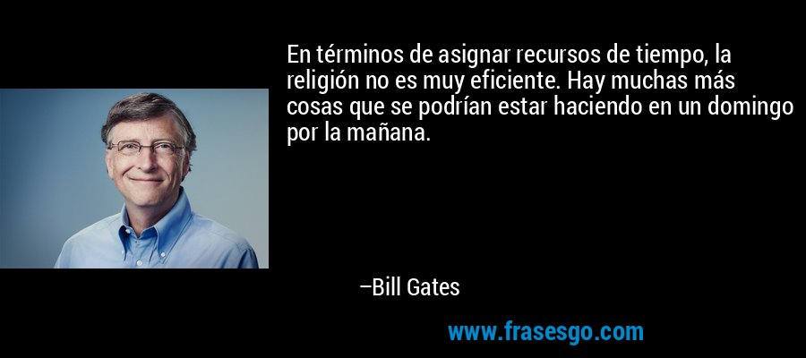 En términos de asignar recursos de tiempo, la religión no es muy eficiente. Hay muchas más cosas que se podrían estar haciendo en un domingo por la mañana. – Bill Gates