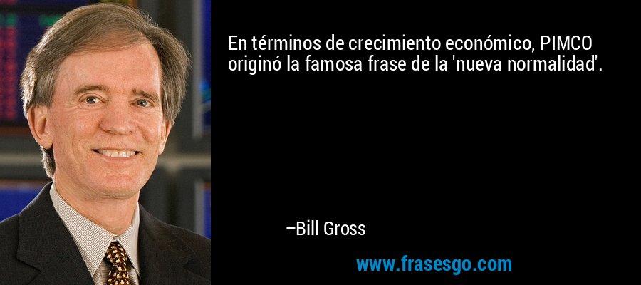 En términos de crecimiento económico, PIMCO originó la famosa frase de la 'nueva normalidad'. – Bill Gross