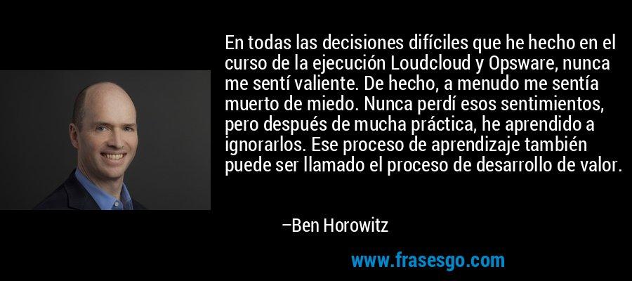 En todas las decisiones difíciles que he hecho en el curso de la ejecución Loudcloud y Opsware, nunca me sentí valiente. De hecho, a menudo me sentía muerto de miedo. Nunca perdí esos sentimientos, pero después de mucha práctica, he aprendido a ignorarlos. Ese proceso de aprendizaje también puede ser llamado el proceso de desarrollo de valor. – Ben Horowitz