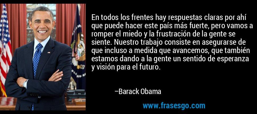 En todos los frentes hay respuestas claras por ahí que puede hacer este país más fuerte, pero vamos a romper el miedo y la frustración de la gente se siente. Nuestro trabajo consiste en asegurarse de que incluso a medida que avancemos, que también estamos dando a la gente un sentido de esperanza y visión para el futuro. – Barack Obama