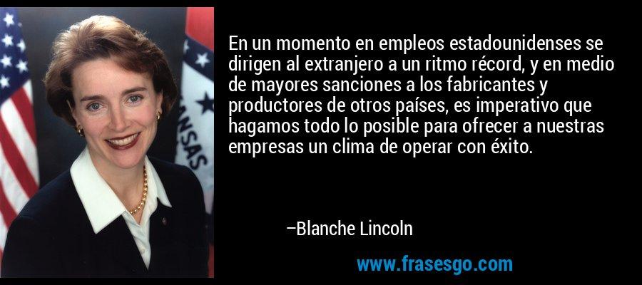 En un momento en empleos estadounidenses se dirigen al extranjero a un ritmo récord, y en medio de mayores sanciones a los fabricantes y productores de otros países, es imperativo que hagamos todo lo posible para ofrecer a nuestras empresas un clima de operar con éxito. – Blanche Lincoln