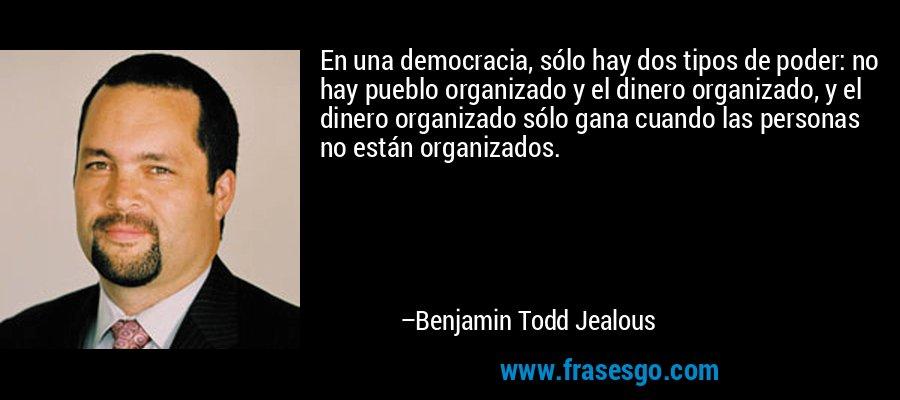 En una democracia, sólo hay dos tipos de poder: no hay pueblo organizado y el dinero organizado, y el dinero organizado sólo gana cuando las personas no están organizados. – Benjamin Todd Jealous