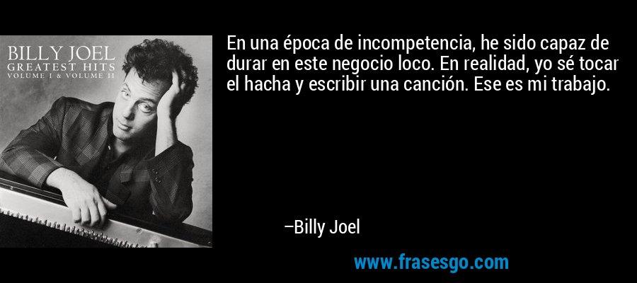 En una época de incompetencia, he sido capaz de durar en este negocio loco. En realidad, yo sé tocar el hacha y escribir una canción. Ese es mi trabajo. – Billy Joel