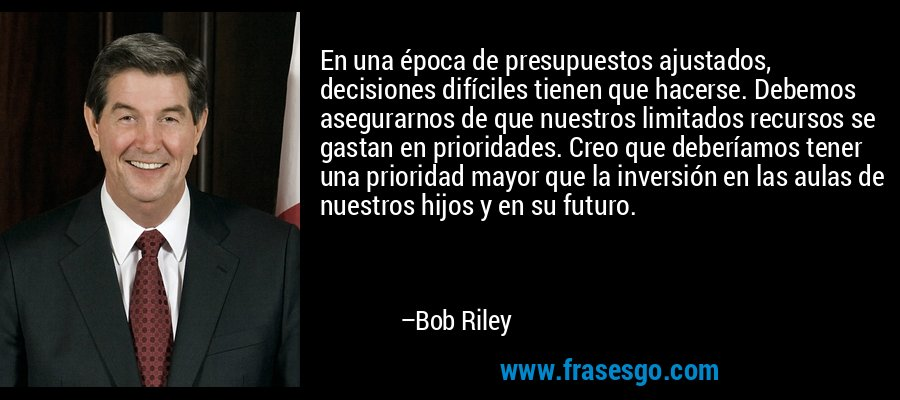 En una época de presupuestos ajustados, decisiones difíciles tienen que hacerse. Debemos asegurarnos de que nuestros limitados recursos se gastan en prioridades. Creo que deberíamos tener una prioridad mayor que la inversión en las aulas de nuestros hijos y en su futuro. – Bob Riley
