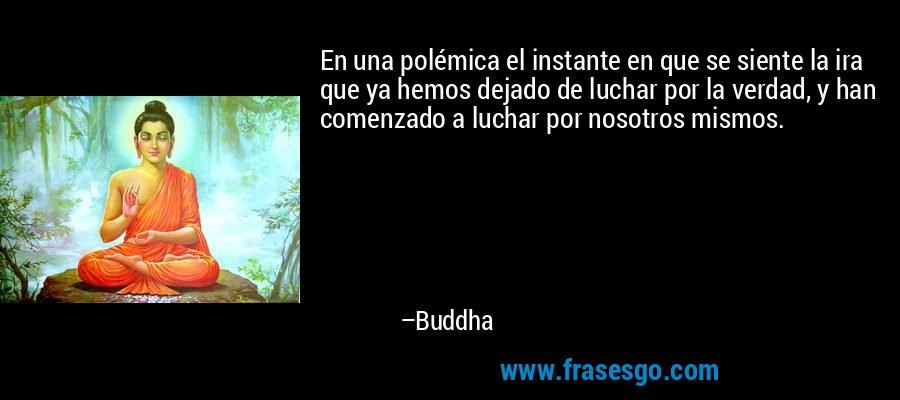 En una polémica el instante en que se siente la ira que ya hemos dejado de luchar por la verdad, y han comenzado a luchar por nosotros mismos. – Buddha