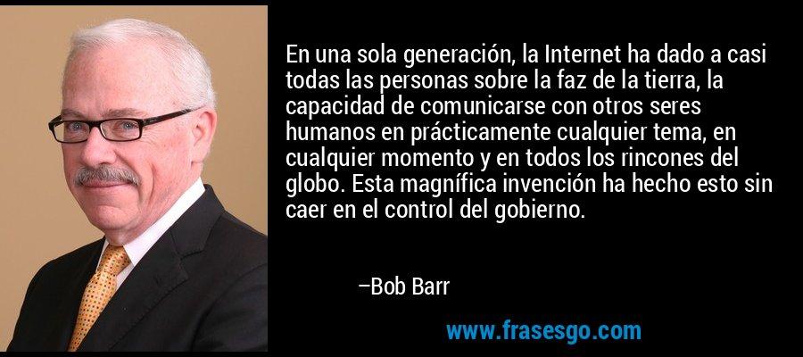 En una sola generación, la Internet ha dado a casi todas las personas sobre la faz de la tierra, la capacidad de comunicarse con otros seres humanos en prácticamente cualquier tema, en cualquier momento y en todos los rincones del globo. Esta magnífica invención ha hecho esto sin caer en el control del gobierno. – Bob Barr