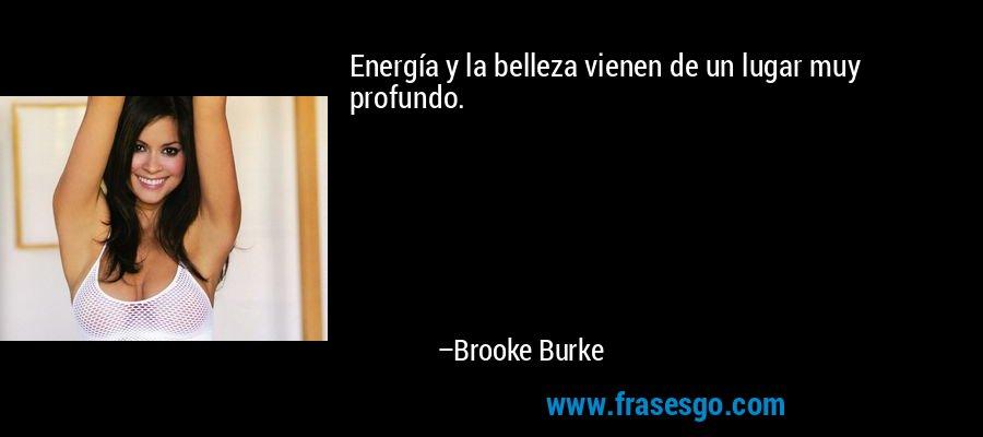 Energía y la belleza vienen de un lugar muy profundo. – Brooke Burke