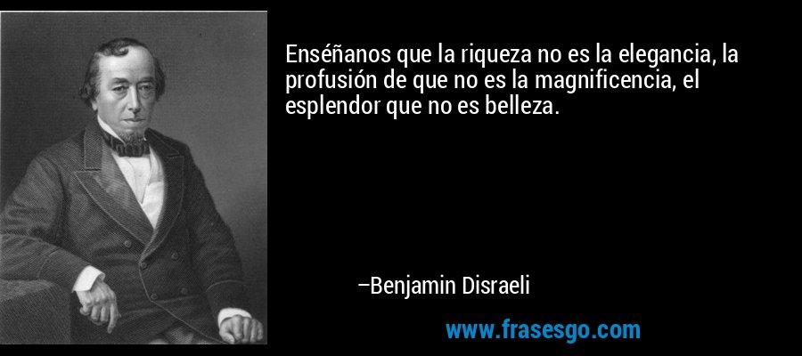 Enséñanos que la riqueza no es la elegancia, la profusión de que no es la magnificencia, el esplendor que no es belleza. – Benjamin Disraeli