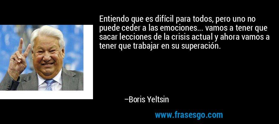 Entiendo que es difícil para todos, pero uno no puede ceder a las emociones... vamos a tener que sacar lecciones de la crisis actual y ahora vamos a tener que trabajar en su superación. – Boris Yeltsin