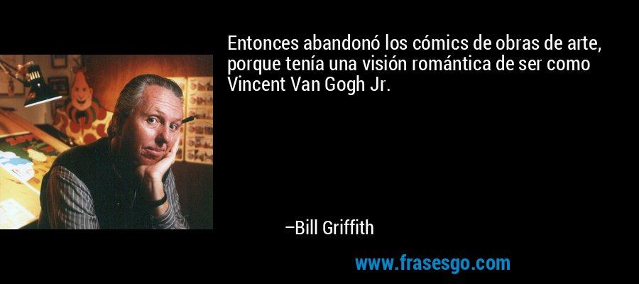 Entonces abandonó los cómics de obras de arte, porque tenía una visión romántica de ser como Vincent Van Gogh Jr. – Bill Griffith