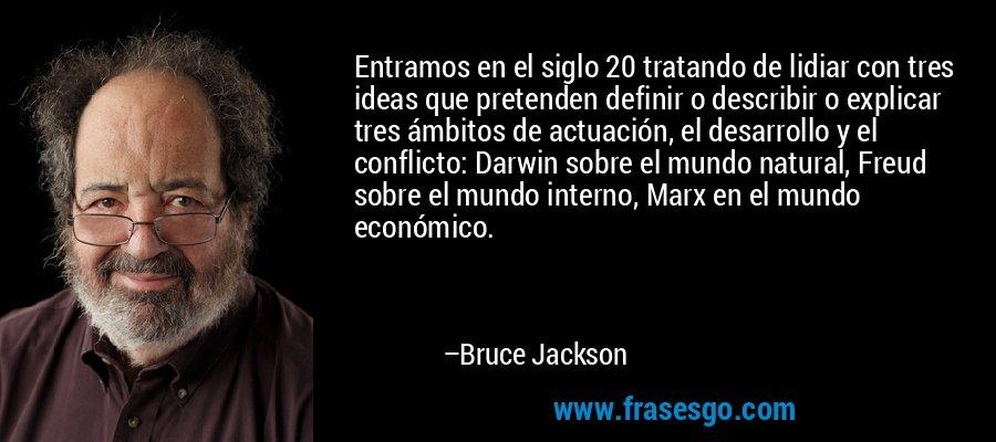 Entramos en el siglo 20 tratando de lidiar con tres ideas que pretenden definir o describir o explicar tres ámbitos de actuación, el desarrollo y el conflicto: Darwin sobre el mundo natural, Freud sobre el mundo interno, Marx en el mundo económico. – Bruce Jackson