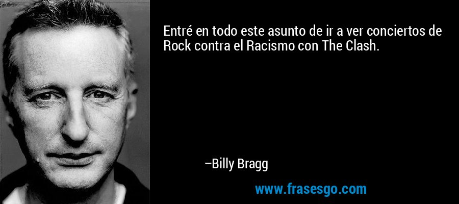 Entré en todo este asunto de ir a ver conciertos de Rock contra el Racismo con The Clash. – Billy Bragg