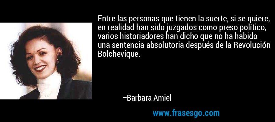 Entre las personas que tienen la suerte, si se quiere, en realidad han sido juzgados como preso político, varios historiadores han dicho que no ha habido una sentencia absolutoria después de la Revolución Bolchevique. – Barbara Amiel