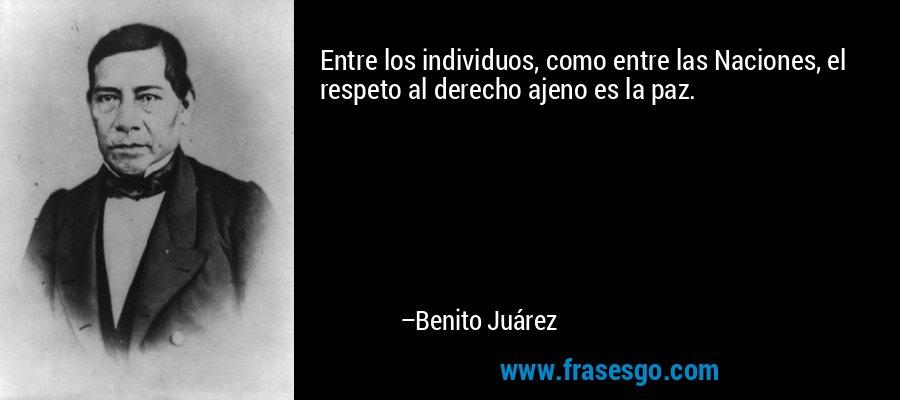 Entre los individuos, como entre las Naciones, el respeto al derecho ajeno es la paz. – Benito Juárez