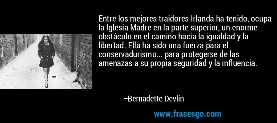 Entre los mejores traidores Irlanda ha tenido, ocupa la Iglesia Madre en la parte superior, un enorme obstáculo en el camino hacia la igualdad y la libertad. Ella ha sido una fuerza para el conservadurismo... para protegerse de las amenazas a su propia seguridad y la influencia. – Bernadette Devlin