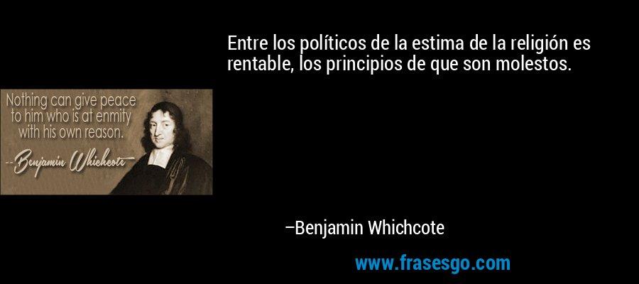 Entre los políticos de la estima de la religión es rentable, los principios de que son molestos. – Benjamin Whichcote