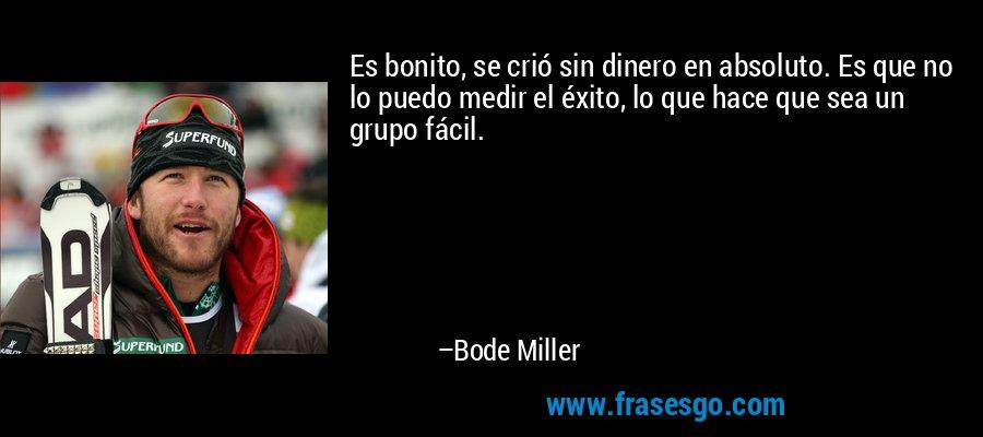 Es bonito, se crió sin dinero en absoluto. Es que no lo puedo medir el éxito, lo que hace que sea un grupo fácil. – Bode Miller