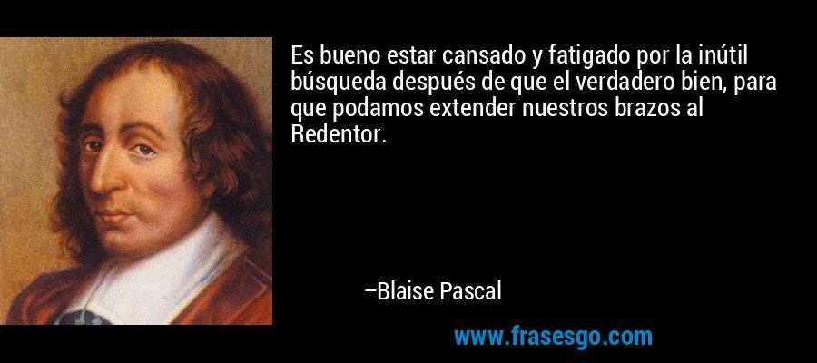 Es bueno estar cansado y fatigado por la inútil búsqueda después de que el verdadero bien, para que podamos extender nuestros brazos al Redentor. – Blaise Pascal