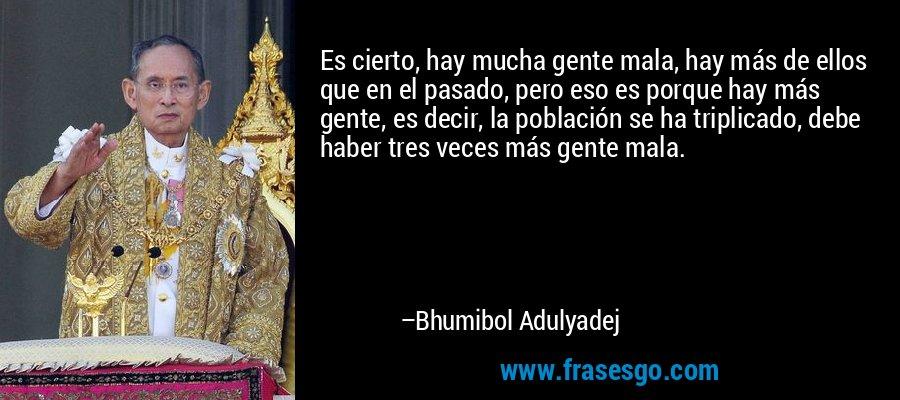 Es cierto, hay mucha gente mala, hay más de ellos que en el pasado, pero eso es porque hay más gente, es decir, la población se ha triplicado, debe haber tres veces más gente mala. – Bhumibol Adulyadej