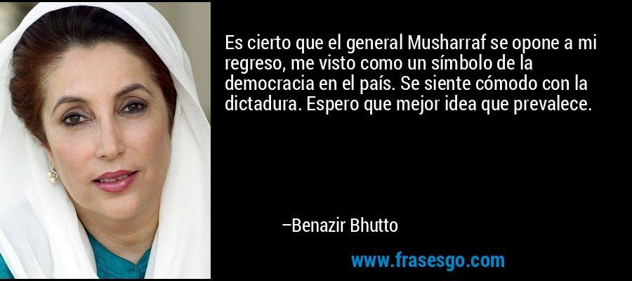 Es cierto que el general Musharraf se opone a mi regreso, me visto como un símbolo de la democracia en el país. Se siente cómodo con la dictadura. Espero que mejor idea que prevalece. – Benazir Bhutto