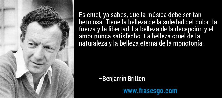 Es cruel, ya sabes, que la música debe ser tan hermosa. Tiene la belleza de la soledad del dolor: la fuerza y la libertad. La belleza de la decepción y el amor nunca satisfecho. La belleza cruel de la naturaleza y la belleza eterna de la monotonía. – Benjamin Britten