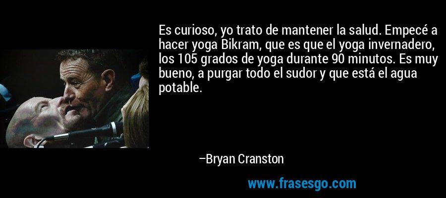 Es curioso, yo trato de mantener la salud. Empecé a hacer yoga Bikram, que es que el yoga invernadero, los 105 grados de yoga durante 90 minutos. Es muy bueno, a purgar todo el sudor y que está el agua potable. – Bryan Cranston